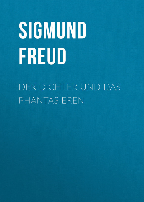 Зигмунд Фрейд Der Dichter und das Phantasieren надеждин н зигмунд фрейд за гранью сознания