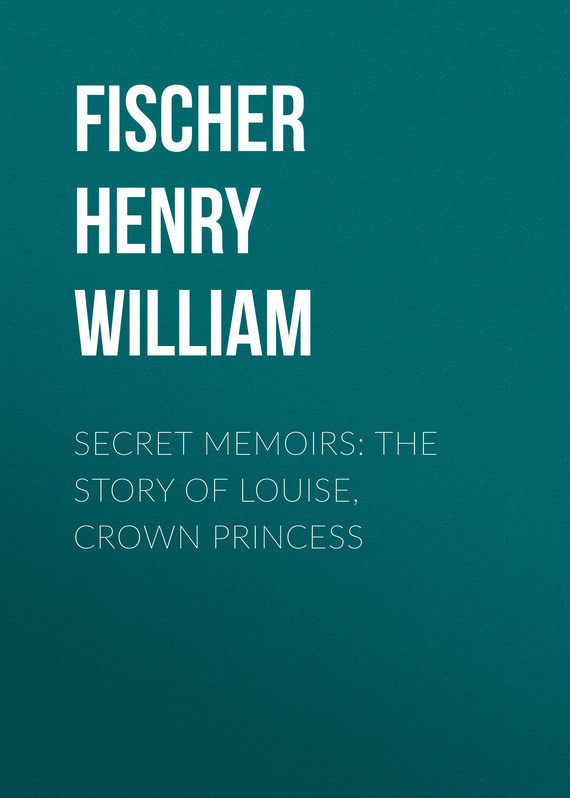Fischer Henry William Secret Memoirs: The Story of Louise, Crown Princess пальто alix story alix story mp002xw13vur