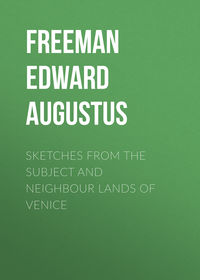 Freeman Edward Augustus - Sketches from the Subject and Neighbour Lands of Venice