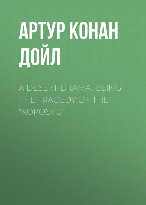 Артур Конан Дойл A Desert Drama: Being The Tragedy Of The Korosko артур конан дойл the adventure of the bruce partington plans