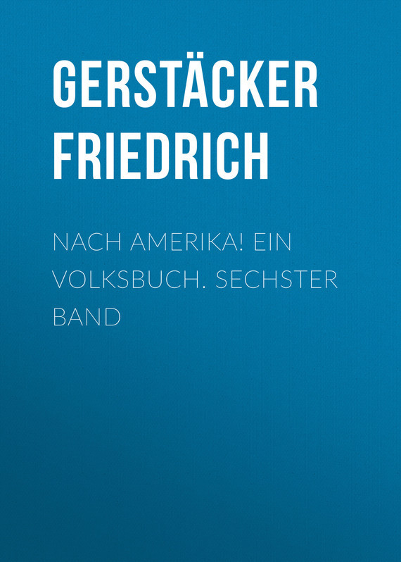 Gerstäcker Friedrich Nach Amerika! Ein Volksbuch. Sechster Band лео ашер ein jahr ohne liebe