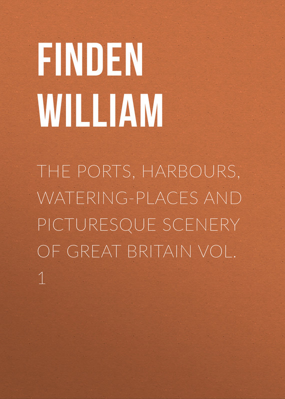Finden William The Ports, Harbours, Watering-places and Picturesque Scenery of Great Britain Vol. 1