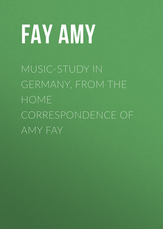 Fay Amy Music-Study in Germany, from the Home Correspondence of Amy Fay