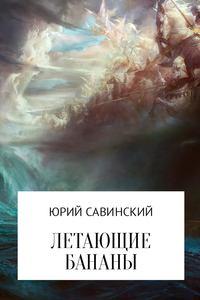 Юрий Эзекейлевич Савинский - Летающие бананы