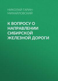 Николай Гарин-Михайловский - К вопросу о направлении Сибирской железной дороги
