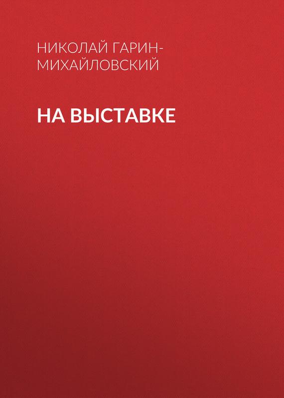 Николай Гарин-Михайловский На выставке для презентации на выставке