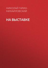 Николай Гарин-Михайловский - На выставке