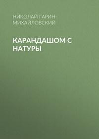 Николай Гарин-Михайловский - Карандашом с натуры