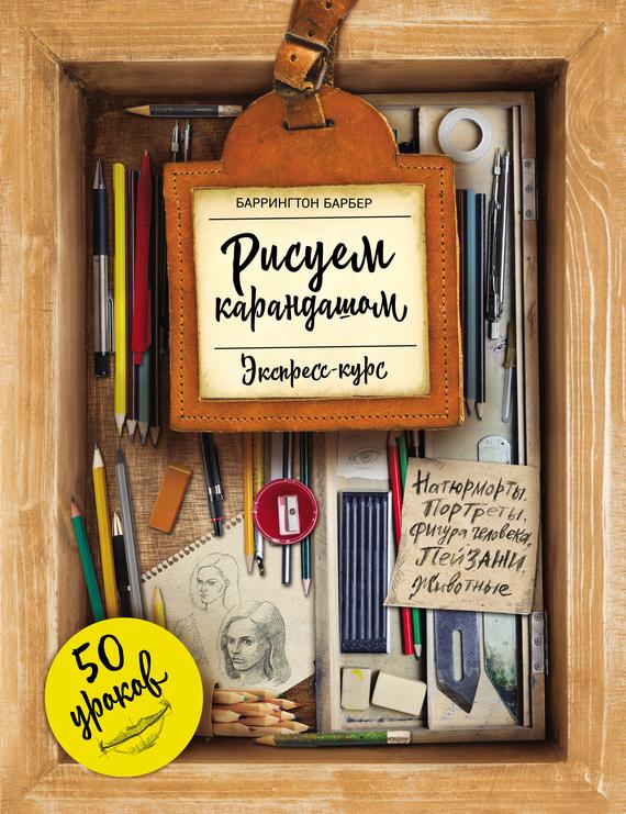Баррингтон Барбер Рисуем карандашом. Экспресс-курс. 50 уроков барбер баррингтон рисуем с натуры