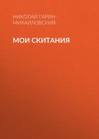 Николай Гарин-Михайловский - Мои скитания