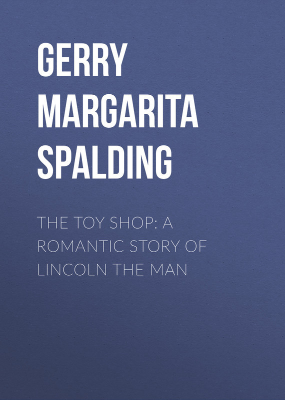 Gerry Margarita Spalding The Toy Shop: A Romantic Story of Lincoln the Man