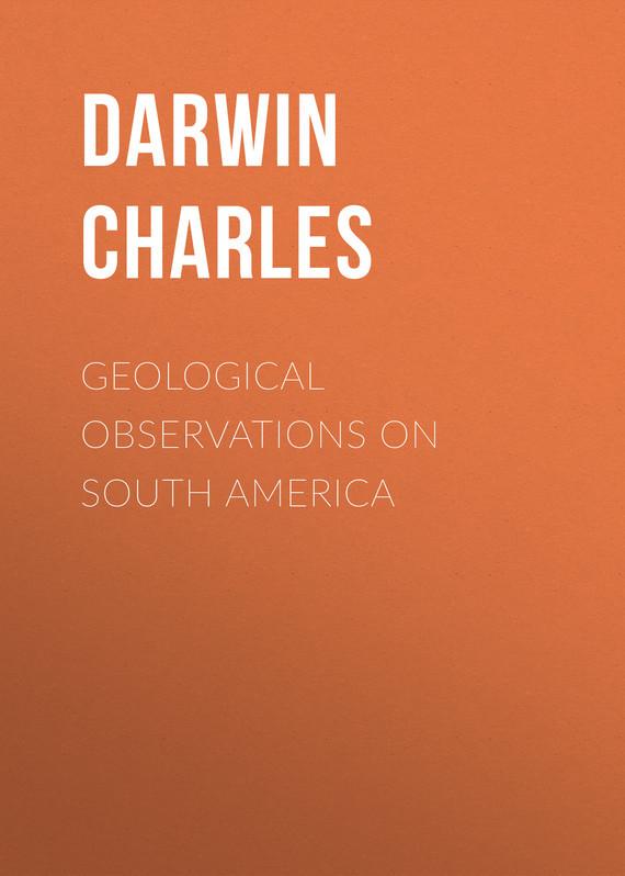 Чарльз Дарвин Geological Observations on South America чарльз дарвин и современная биология труды международной конференции