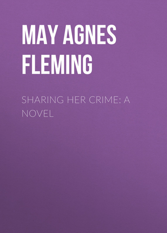 May Agnes Fleming Sharing Her Crime: A Novel цена 2017