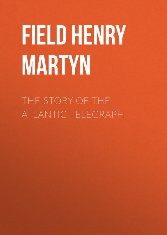Обложка книги The Story of the Atlantic Telegraph, автор Field Henry Martyn