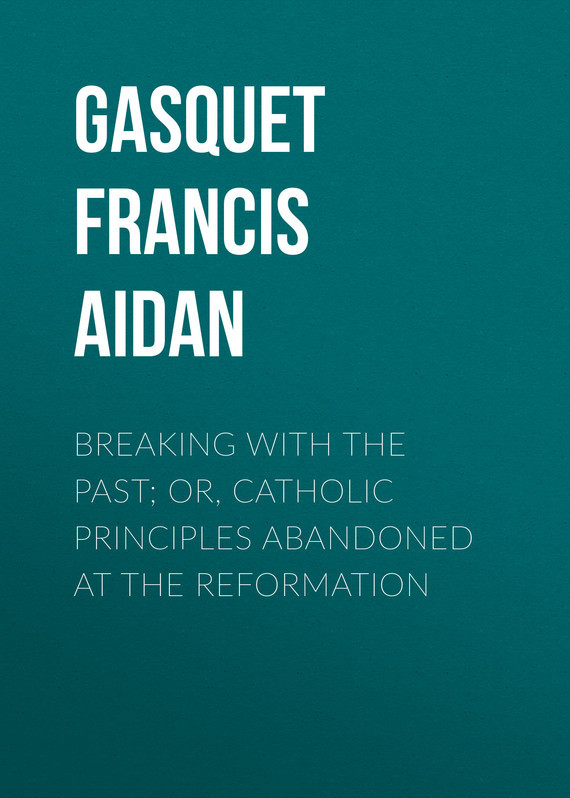 Gasquet Francis Aidan Breaking with the Past; Or, Catholic Principles Abandoned at the Reformation gasquet francis aidan breaking with the past or catholic principles abandoned at the reformation