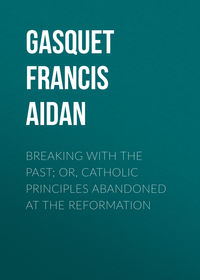 Gasquet Francis Aidan - Breaking with the Past; Or, Catholic Principles Abandoned at the Reformation