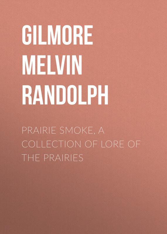 Gilmore Melvin Randolph Prairie Smoke, a Collection of Lore of the Prairies