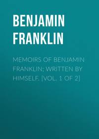 Бенджамин Франклин - Memoirs of Benjamin Franklin; Written by Himself. [Vol. 1 of 2]