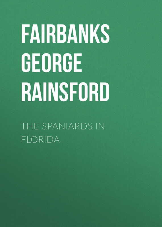 Fairbanks George Rainsford The Spaniards in Florida sandra friend north florida and the florida panhandle – an explorer s guide