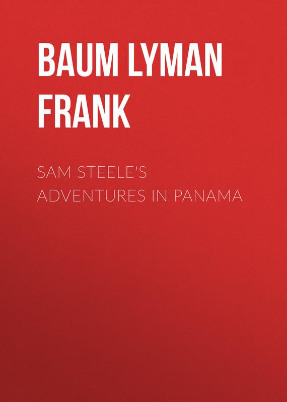 Baum Lyman Frank Sam Steele's Adventures in Panama baum lyman frank the marvelous land of oz