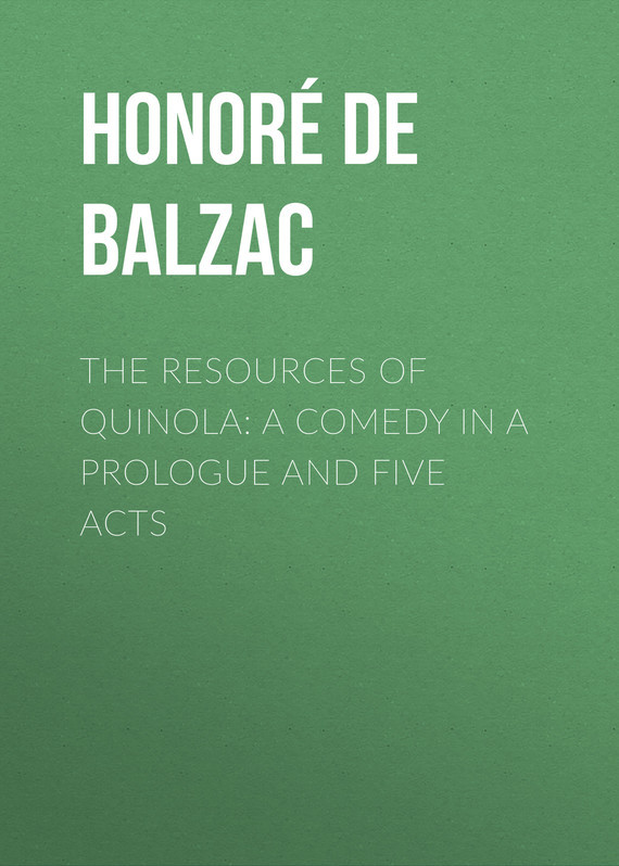 Оноре де Бальзак The Resources of Quinola: A Comedy in a Prologue and Five Acts оноре де бальзак the human comedy introductions and appendix