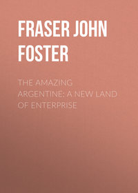 Fraser John Foster - The Amazing Argentine: A New Land of Enterprise