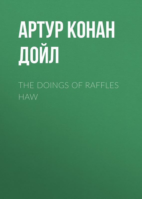 Артур Конан Дойл The Doings of Raffles Haw артур конан дойл the adventure of the bruce partington plans