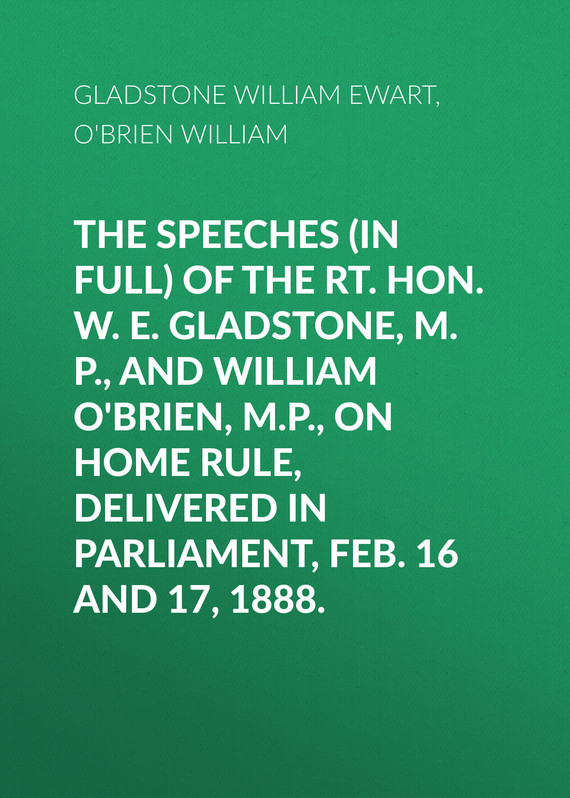 Gladstone William Ewart The Speeches (In Full) of the Rt. Hon. W. E. Gladstone, M.P., and William O'Brien, M.P., on Home Rule, Delivered in Parliament, Feb. 16 and 17, 1888. парка gladstone