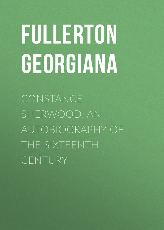 Fullerton Georgiana Constance Sherwood: An Autobiography of the Sixteenth Century something like an autobiography