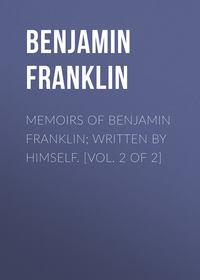 - Memoirs of Benjamin Franklin; Written by Himself. [Vol. 2 of 2]