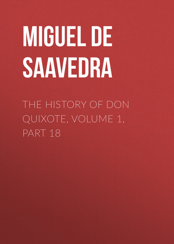 Мигель де Сервантес Сааведра The History of Don Quixote, Volume 1, Part 18