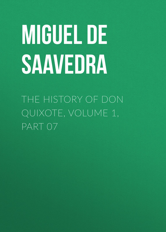 Мигель де Сервантес Сааведра The History of Don Quixote, Volume 1, Part 07 cervantes saavedra de m don quixote part 1