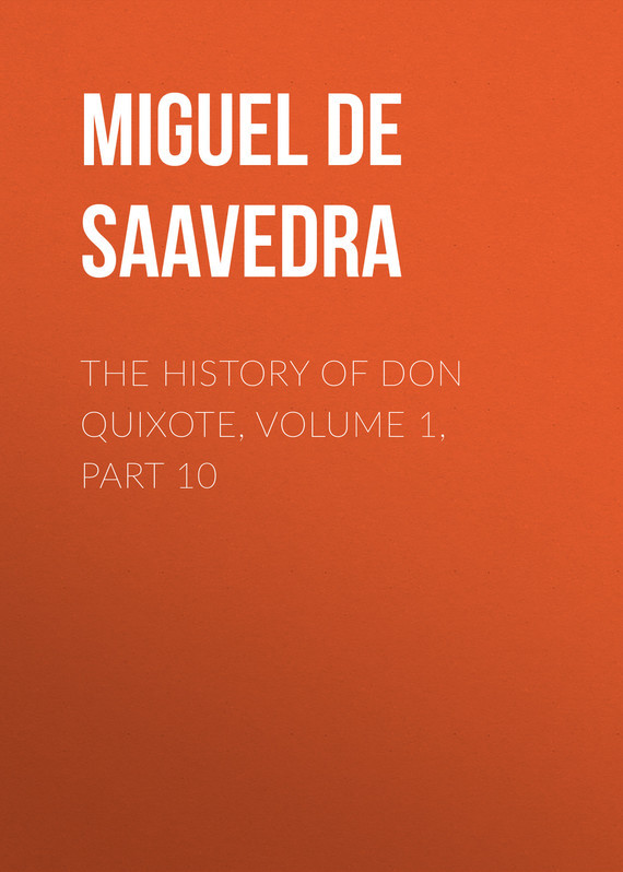 Мигель де Сервантес Сааведра The History of Don Quixote, Volume 1, Part 10 cervantes saavedra de m don quixote part 1