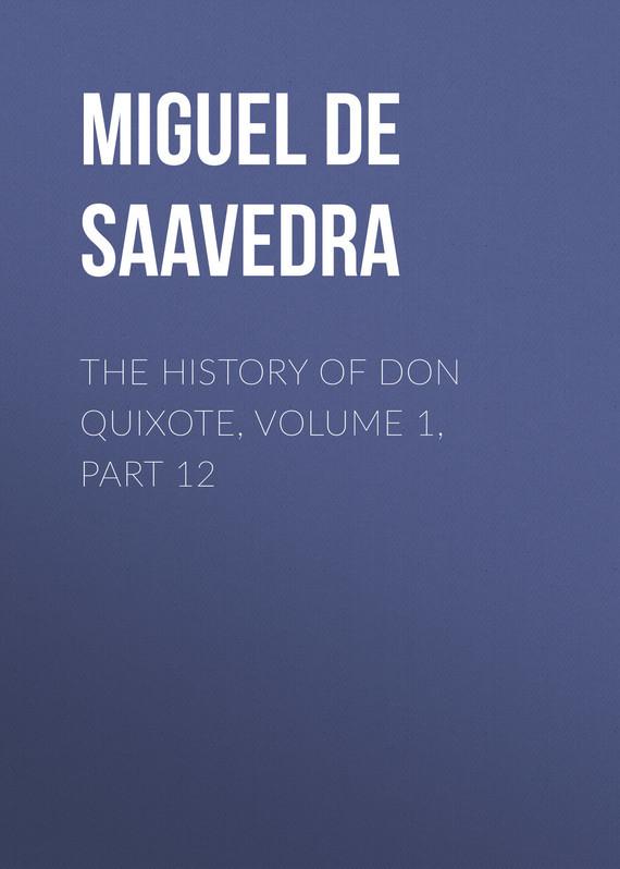 Мигель де Сервантес Сааведра The History of Don Quixote, Volume 1, Part 12 miguel de cervantes saavedra the history of don quixote volume 1 part 03