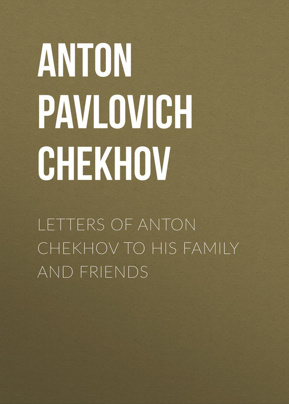 Anton Pavlovich Chekhov Letters of Anton Chekhov to His Family and Friends anton pavlovich chekhov letters of anton chekhov to his family and friends