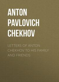 Anton Pavlovich Chekhov - Letters of Anton Chekhov to His Family and Friends