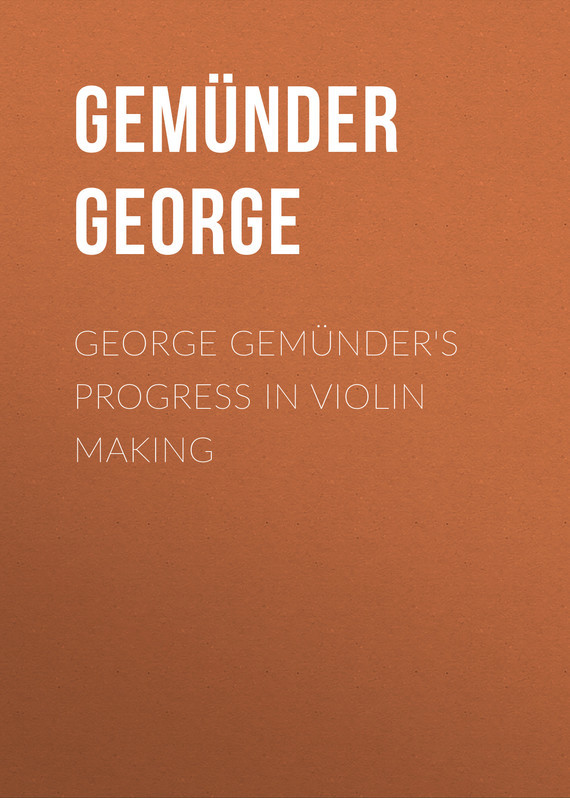Gemünder George George Gemünder's Progress in Violin Making george kevisin ru ювелирные украшения серебро
