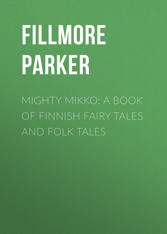 Fillmore Parker Mighty Mikko: A Book of Finnish Fairy Tales and Folk Tales tales of wrykyn
