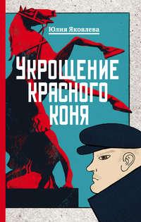 Юлия Яковлева - Укрощение красного коня