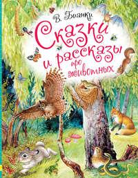 Виталий Бианки - Сказки и рассказы про животных