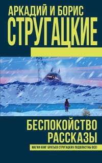 Аркадий и Борис Стругацкие - Беспокойство. Рассказы (сборник)