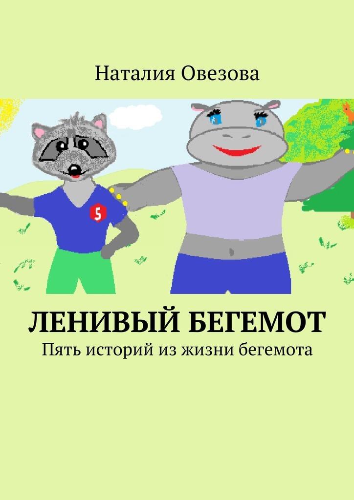 Наталия Александровна Овезова Ленивый Бегемот. Стихи для детей наталия овезова я стобой