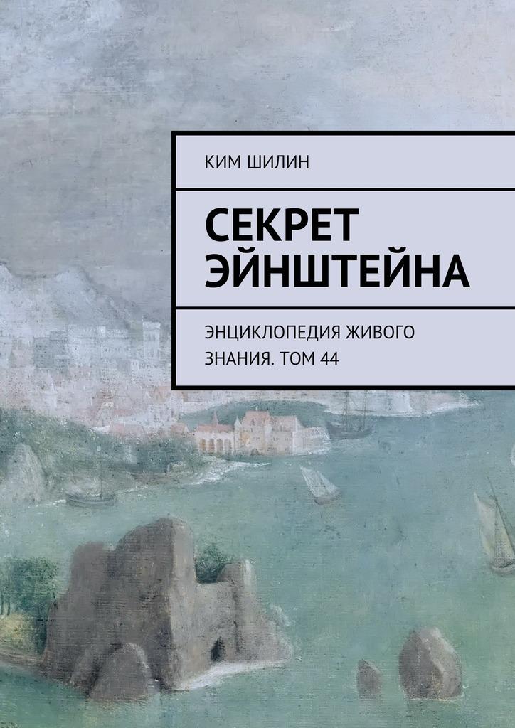 Ким Шилин - Секрет Эйнштейна. Энциклопедия живого знания. Том44