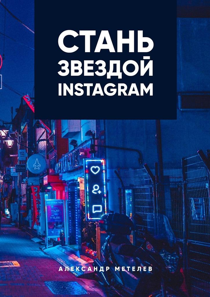 Александр Метелев Стань звездой Instagram александр метелев стань звездой instagram