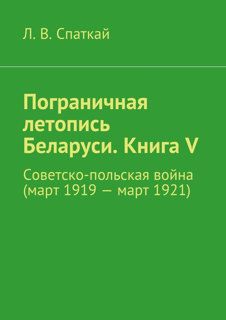 Л. В. Спаткай Пограничная летопись Беларуси. Книга V. Советско-польская война (март1919– март1921) аварийный автомобиль в беларуси