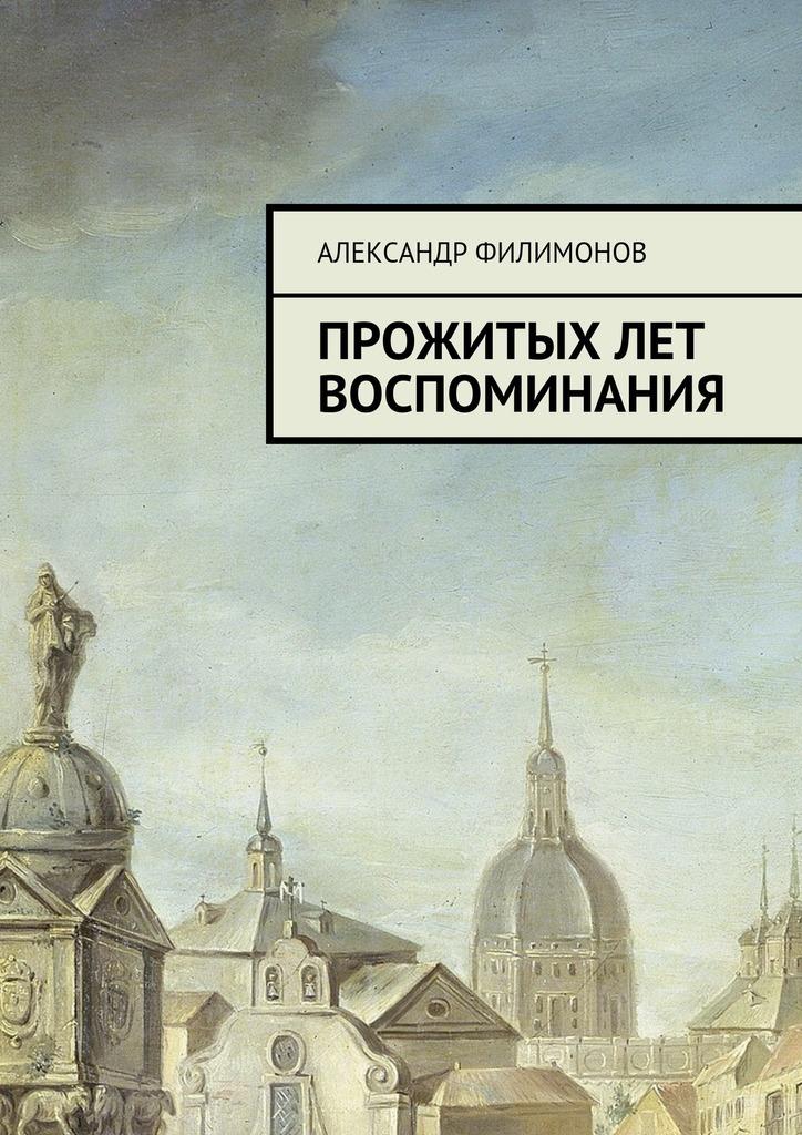 Александр Филимонов Прожитых лет воспоминания александр филимонов неси добро