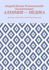 Андрей Иоанн Романовский-Коломиецинг - Алхимия– медика. Здоровье, химия чувств, само-оздоровление духа