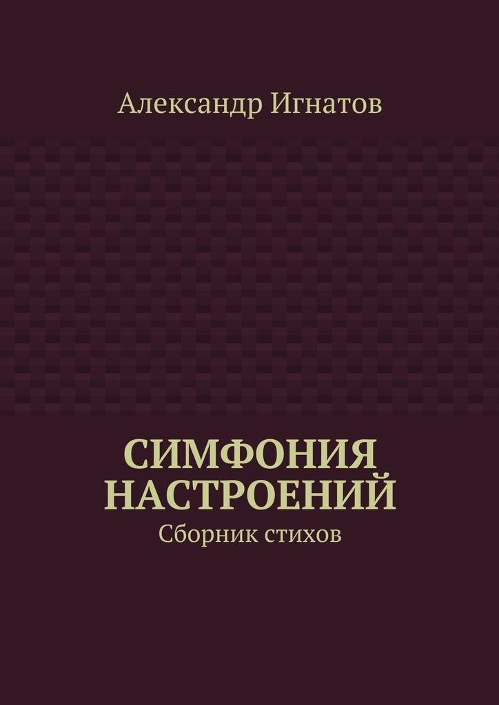 Александр Игнатов Симфония настроений. Сборник стихов