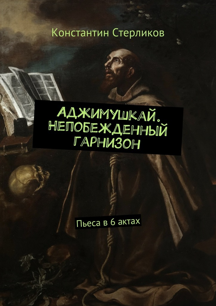 Константин Стерликов Аджимушкай. Непобежденный гарнизон. Пьеса в6актах