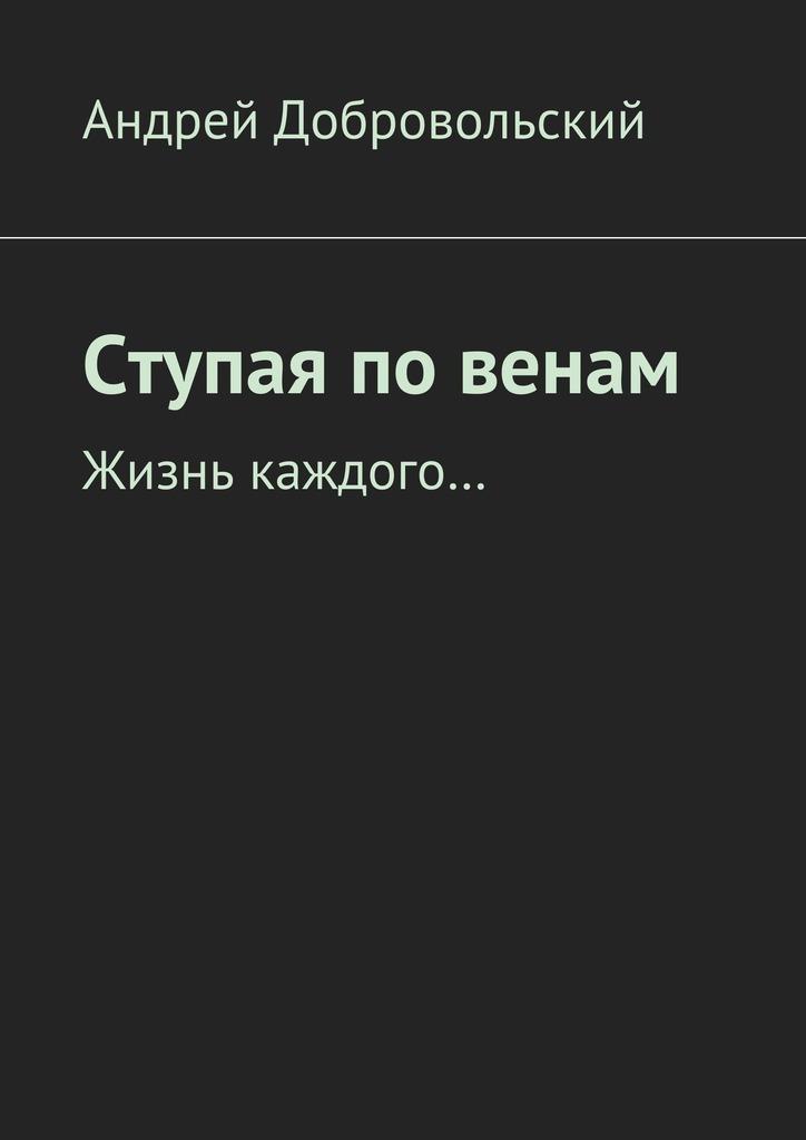 Андрей Добровольский - Ступая повенам. Жизнь каждого…